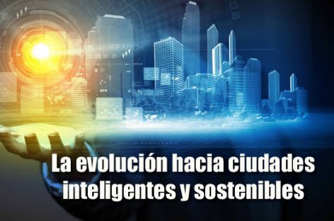 La evolución hacia ciudades inteligentes y sostenibles